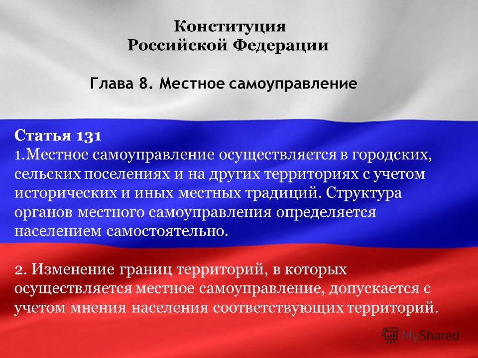 Конституция Российской Федерации Глава 8. Местное самоуправление Статья 131 1.Местное самоуправление осуществляется в городских, сельских поселениях и на других территориях с учетом исторических и иных местных традиций. Структура органов местного сам