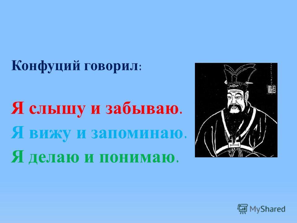 Конфуций говорил: Я слышу и забываю. Я вижу и запоминаю. Я делаю и понимаю.