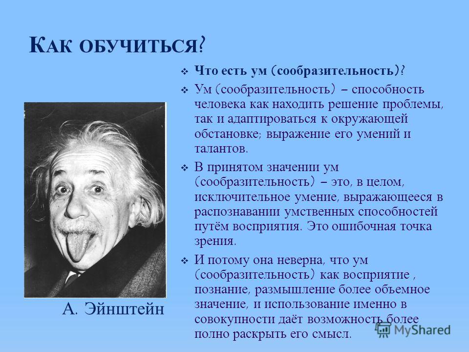 К АК ОБУЧИТЬСЯ ? Что есть ум (сообразительность)? Ум (сообразительность) – способность человека как находить решение проблемы, так и адаптироваться к окружающей обстановке; выражение его умений и талантов. В принятом значении ум (сообразительность) –