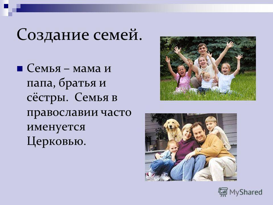 Создание семей. Семья – мама и папа, братья и сёстры. Семья в православии часто именуется Церковью.