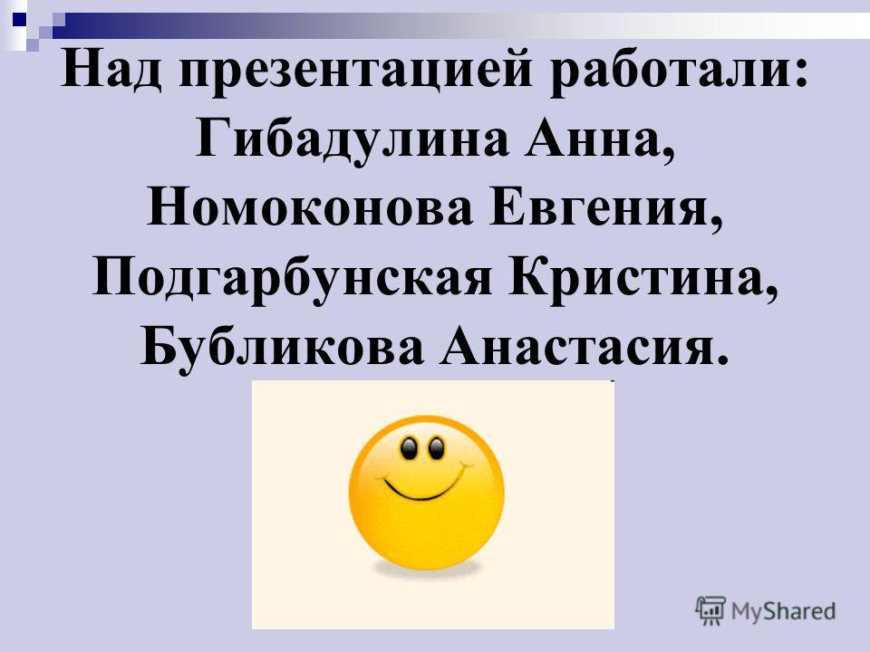 Над презентацией работали: Гибадулина Анна, Номоконова Евгения, Подгарбунская Кристина, Бубликова Анастасия.