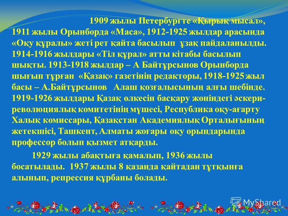 1909 жылы Петербургте «Қырық мысал», 1911 жылы Орынборда «Маса», 1912-1925 жылдар арасында «Оқу құралы» жеті рет қайта басылып ұзақ пайдаланылды. 1914-1916 жылдары «Тіл құрал» атты кітабы басылып шықты. 1913-1918 жылдар – А Байтұрсынов Орынборда шығы