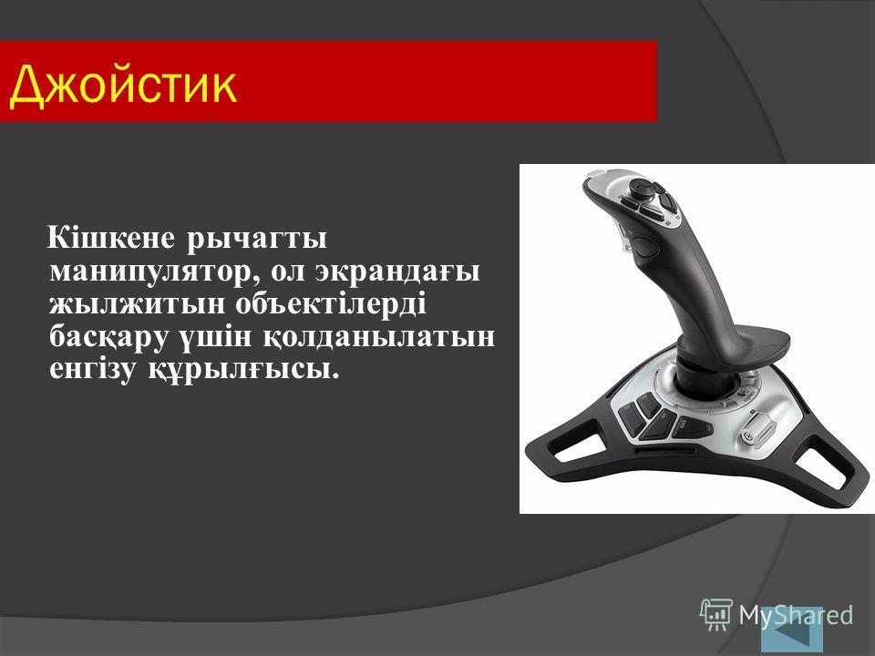Джойстик Кішкене рычагты манипулятор, ол экрандағы жылжитын объектілерді басқару үшін қолданылатын енгізу құрылғысы.