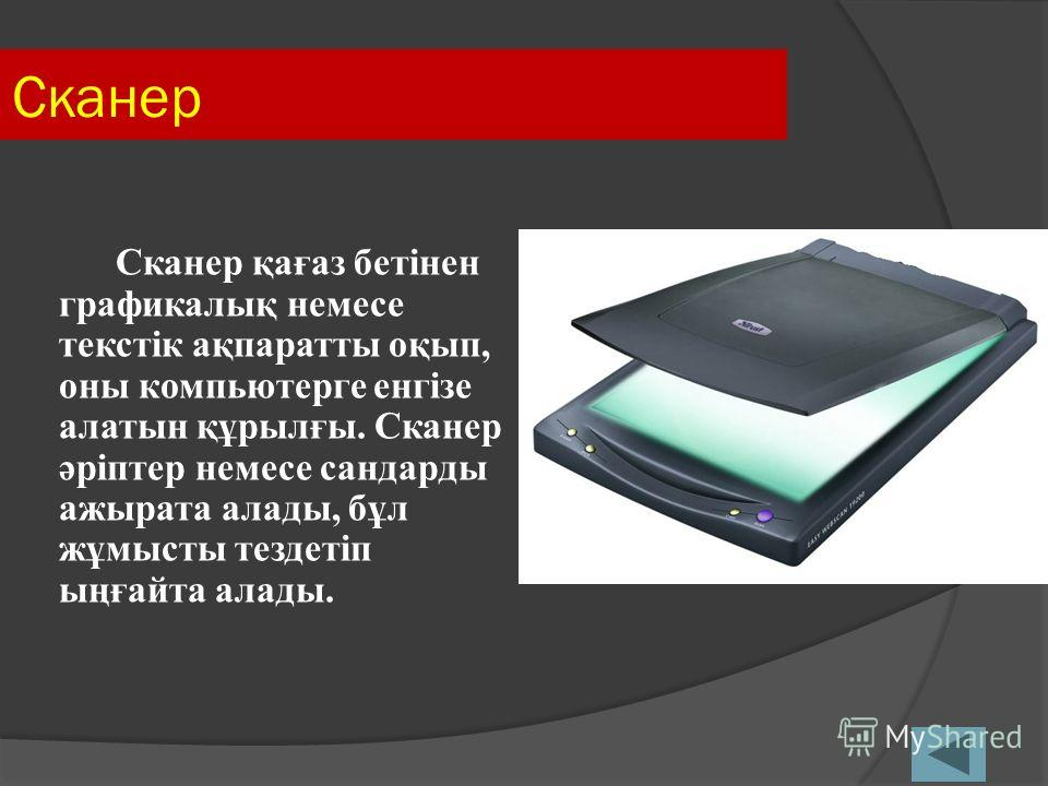 Сканер Сканер қағаз бетінен графикалық немесе текстік ақпаратты оқып, оны компьютерге енгізе алатын құрылғы. Сканер әріптер немесе сандарды ажырата алады, бұл жұмысты тездетіп ыңғайта алады.