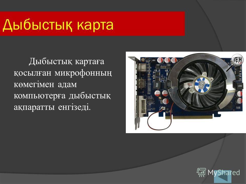 Дыбысты қ карта Дыбыстық картаға қосылған микрофонның көмегімен адам компьютерға дыбыстық ақпаратты енгізеді.