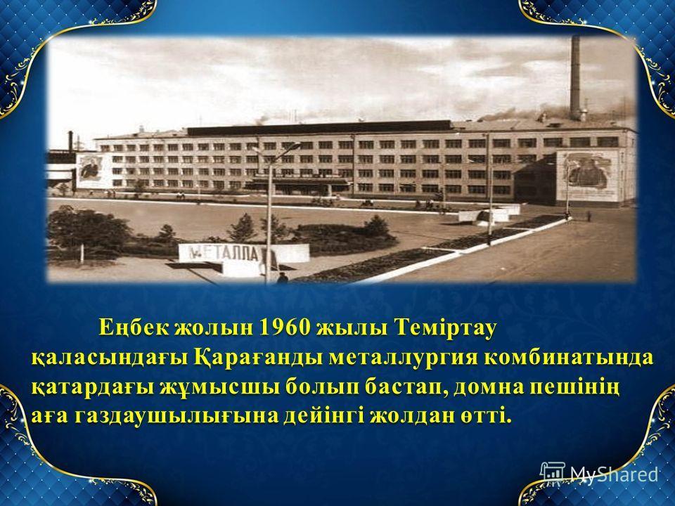 Еңбек жолын 1960 жылы Теміртау қаласындағы Қарағанды металлургия комбинатында қатардағы жұмысшы болып бастап, домна пешінің аға газдаушылығына дейінгі жолдан өтті. Еңбек жолын 1960 жылы Теміртау қаласындағы Қарағанды металлургия комбинатында қатардағ