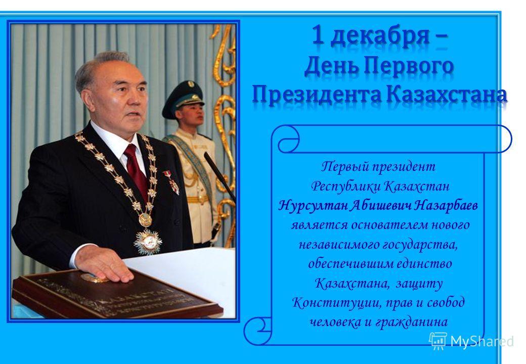 Первый президент Республики Казахстан Нурсултан Абишевич Назарбаев является основателем нового независимого государства, обеспечившим единство Казахстана, защиту Конституции, прав и свобод человека и гражданина