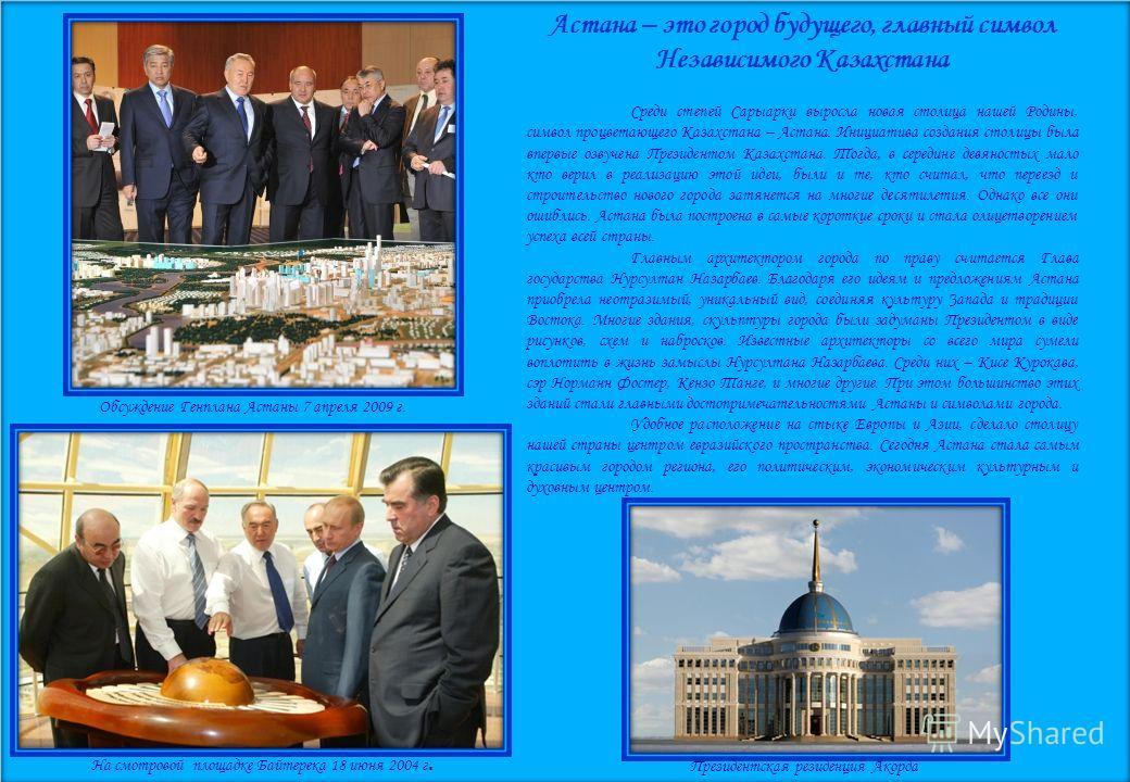 Президентская резиденция Акорда Астана – это город будущего, главный символ Независимого Казахстана Среди степей Сарыарки выросла новая столица нашей Родины, символ процветающего Казахстана – Астана. Инициатива создания столицы была впервые озвучена