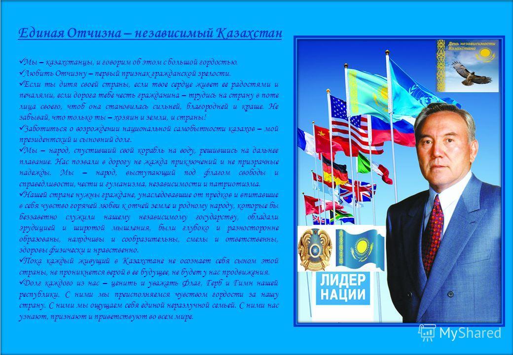 Единая Отчизна – независимый Казахстан Мы – казахстанцы, и говорим об этом с большой гордостью. Любить Отчизну – первый признак гражданской зрелости. Если ты дитя своей страны, если твое сердце живет ее радостями и печалями, если дорога тебе честь гр