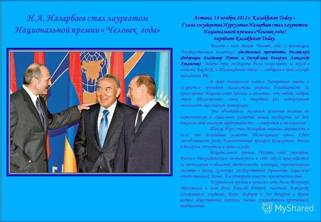 Н.А. Назарбаев стал лауреатом Национальной премии « Человек года» Астана. 14 ноября 2012 г. Kazakhstan Today – Глава государства Нурсултан Назарбаев стал лауреатом Национальной премии «Человек года