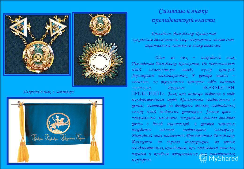 Символы и знаки президентской власти Президент Республики Казахстан как высшее должностное лицо государства имеет свои персональные символы и знаки отличия. Один из них – нагрудный знак Президента Республики Казахстан. Он представляет собой многолуче