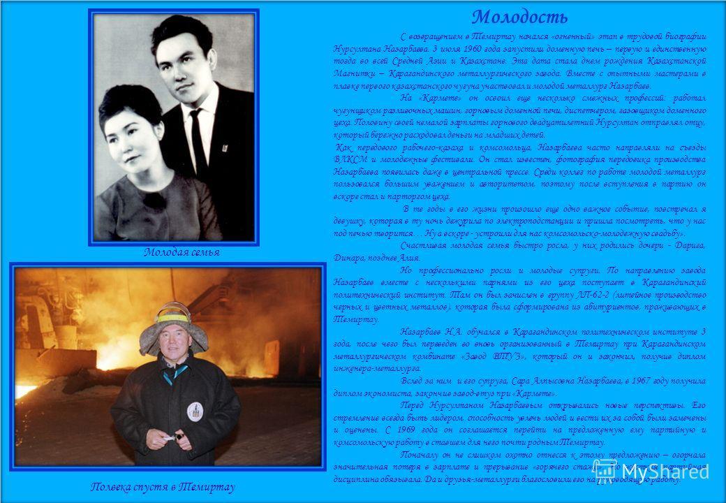 Молодость С возвращением в Темиртау начался «огненный» этап в трудовой биографии Нурсултана Назарбаева. 3 июля 1960 года запустили доменную печь – первую и единственную тогда во всей Средней Азии и Казахстане. Эта дата стала днем рождения Казахстанск