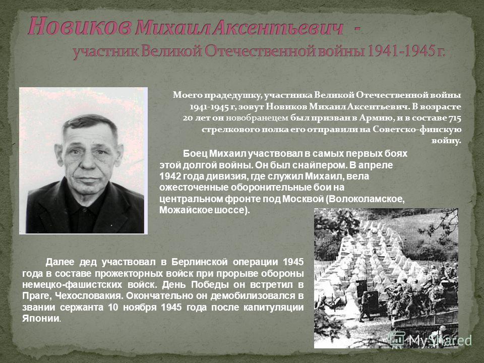 Моего прадедушку, участника Великой Отечественной войны 1941-1945 г, зовут Новиков Михаил Аксентьевич. В возрасте 20 лет он новобранецем был призван в Армию, и в составе 715 стрелкового полка его отправили на Советско-финскую войну. Далее дед участво