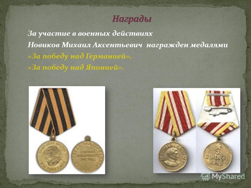 За участие в военных действиях Новиков Михаил Аксентьевич награжден медалями «За победу над Германией», «За победу над Японией».