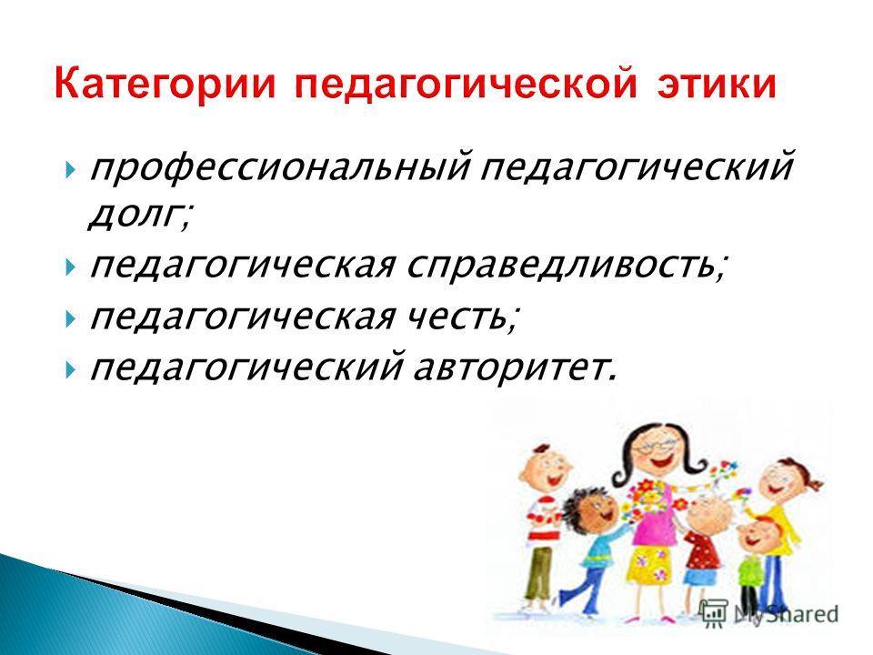 профессиональный педагогический долг; педагогическая справедливость; педагогическая честь; педагогический авторитет.