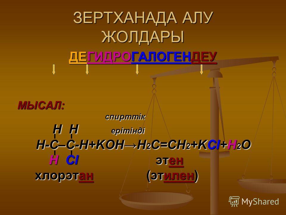 ЗЕРТХАНАДА АЛУ ЖОЛДАРЫ ДЕГИДРОГАЛОГЕНДЕУ МЫСАЛ: спирттік спирттік H H ерітінді H H ерітінді Н-С–С-Н+KOHН 2 С=СН 2 +KCl+H 2 O Н Cl этен Н Cl этен хлорэтан (этилен) хлорэтан (этилен)