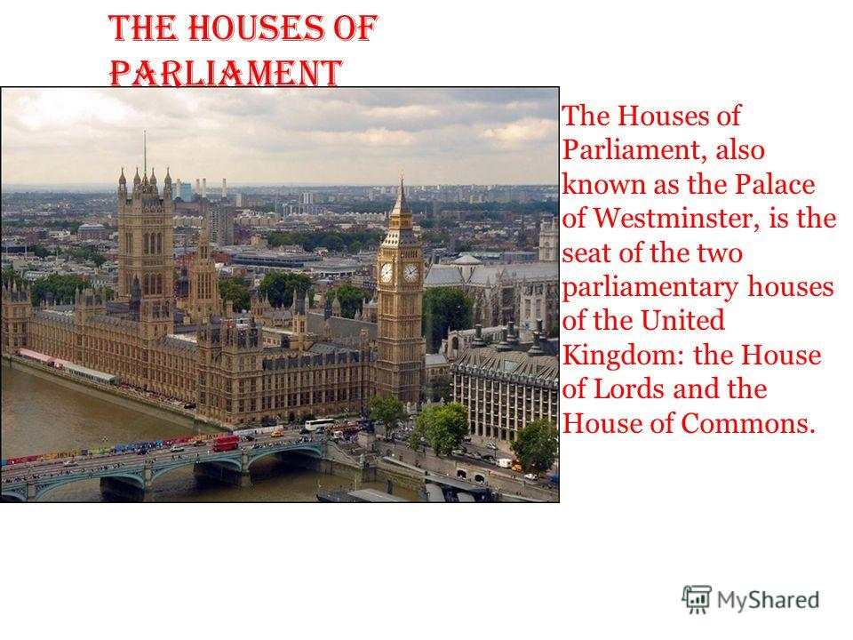 The Houses of Parliament The Houses of Parliament, also known as the Palace of Westminster, is the seat of the two parliamentary houses of the United Kingdom: the House of Lords and the House of Commons.
