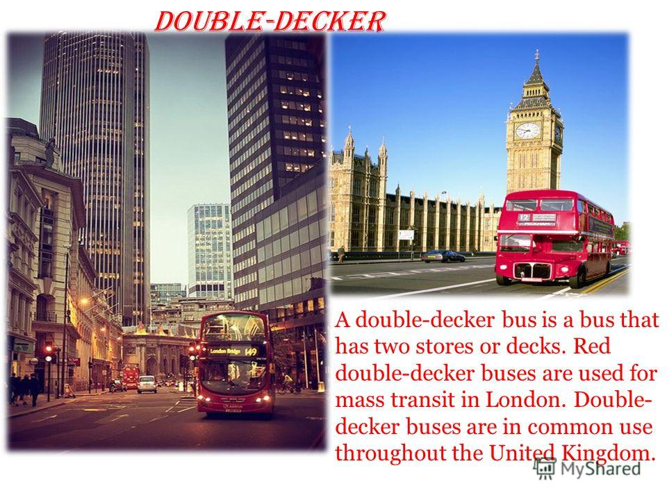 double-decker A double-decker bus is a bus that has two stores or decks. Red double-decker buses are used for mass transit in London. Double- decker buses are in common use throughout the United Kingdom.