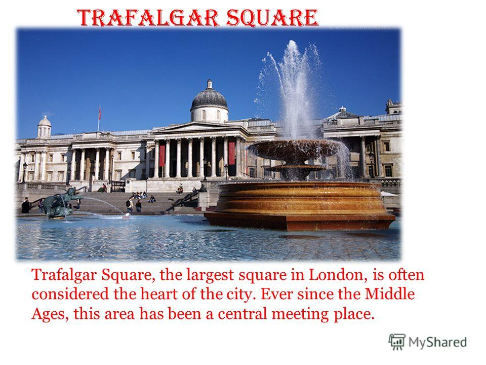 Trafalgar Square Trafalgar Square, the largest square in London, is often considered the heart of the city. Ever since the Middle Ages, this area has been a central meeting place.