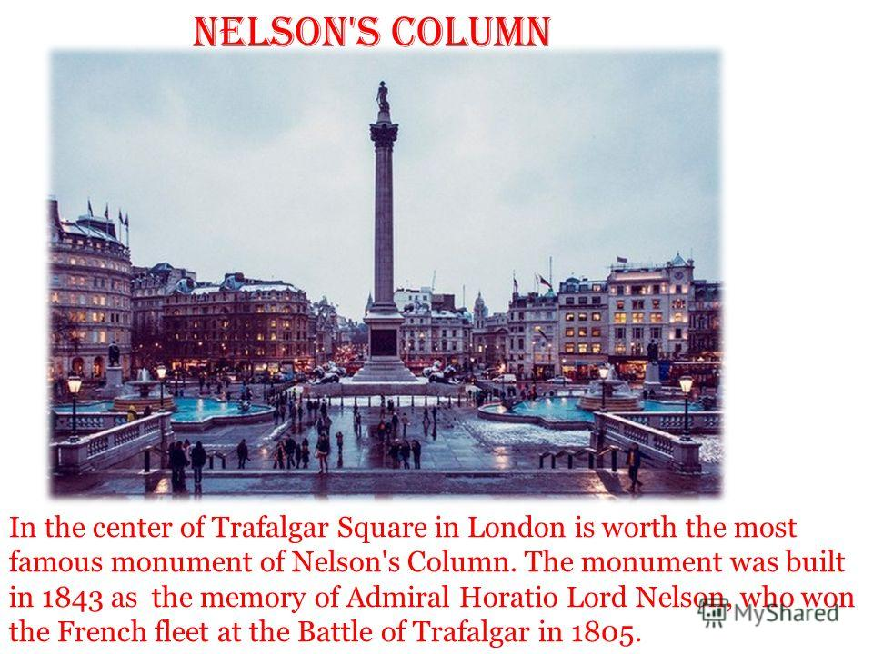 Nelson's Column In the center of Trafalgar Square in London is worth the most famous monument of Nelson's Column. The monument was built in 1843 as the memory of Admiral Horatio Lord Nelson, who won the French fleet at the Battle of Trafalgar in 1805