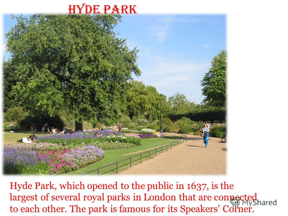 Hyde Park Hyde Park, which opened to the public in 1637, is the largest of several royal parks in London that are connected to each other. The park is famous for its Speakers' Corner.