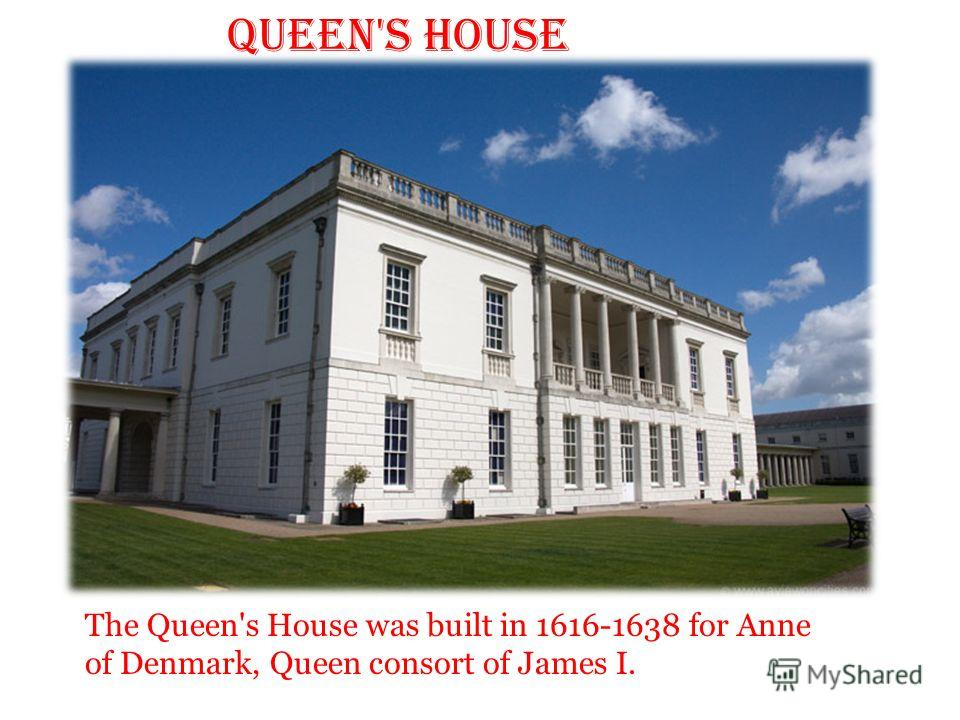 Queen's House The Queen's House was built in 1616-1638 for Anne of Denmark, Queen consort of James I.