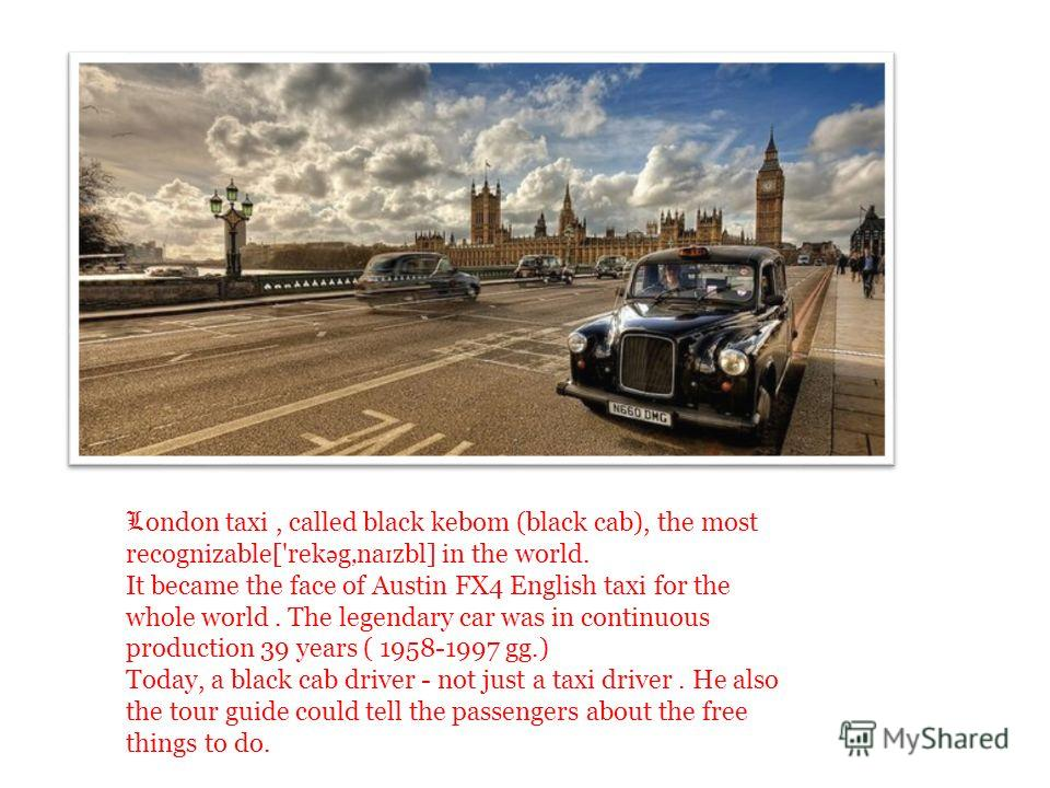 L ondon taxi, called black kebom (black cab), the most recognizable['rek ə gna ɪ zbl] in the world. It became the face of Austin FX4 English taxi for the whole world. The legendary car was in continuous production 39 years ( 1958-1997 gg.) Today, a b