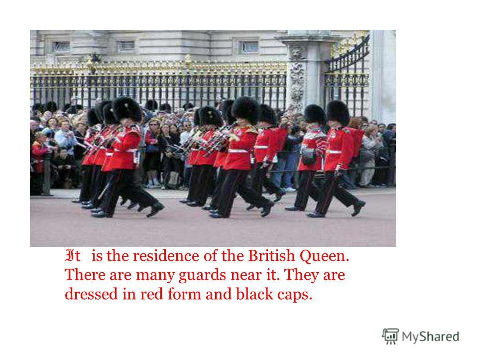 I t is the residence of the British Queen. There are many guards near it. They are dressed in red form and black caps.