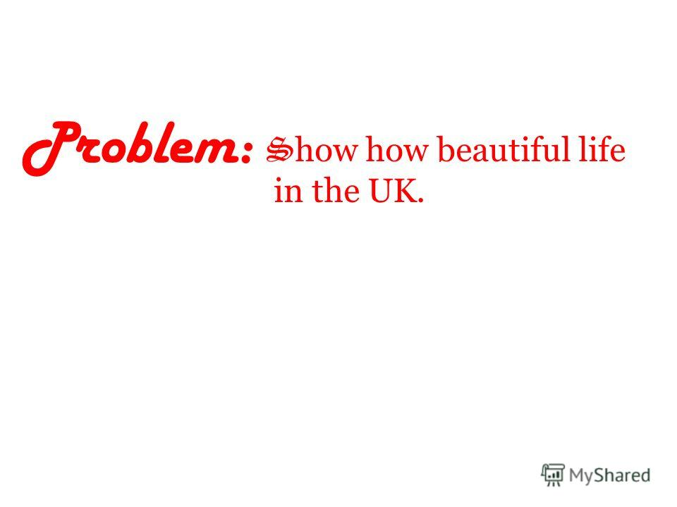 Problem: S how how beautiful life in the UK.