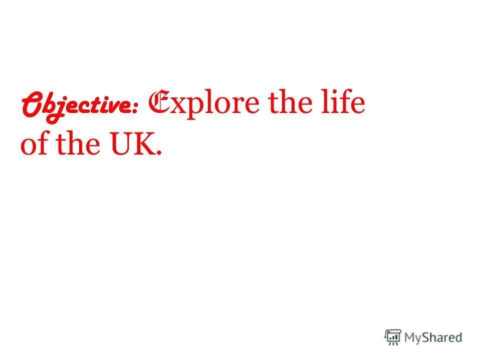 Objective: E xplore the life of the UK.
