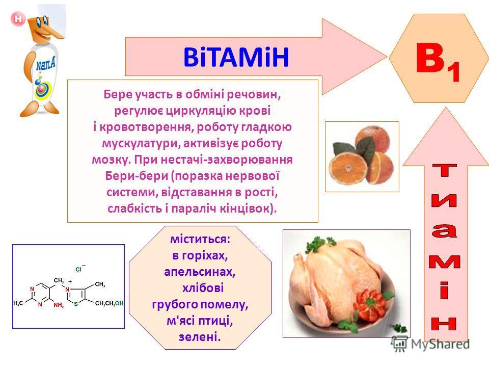 ВіТАМіН B1B1 Бере участь в обміні речовин, регулює циркуляцію крові і кровотворення, роботу гладкою мускулатури, активізує роботу мозку. При нестачі-захворювання Бери-бери (поразка нервової системи, відставання в рості, слабкість і параліч кінцівок).