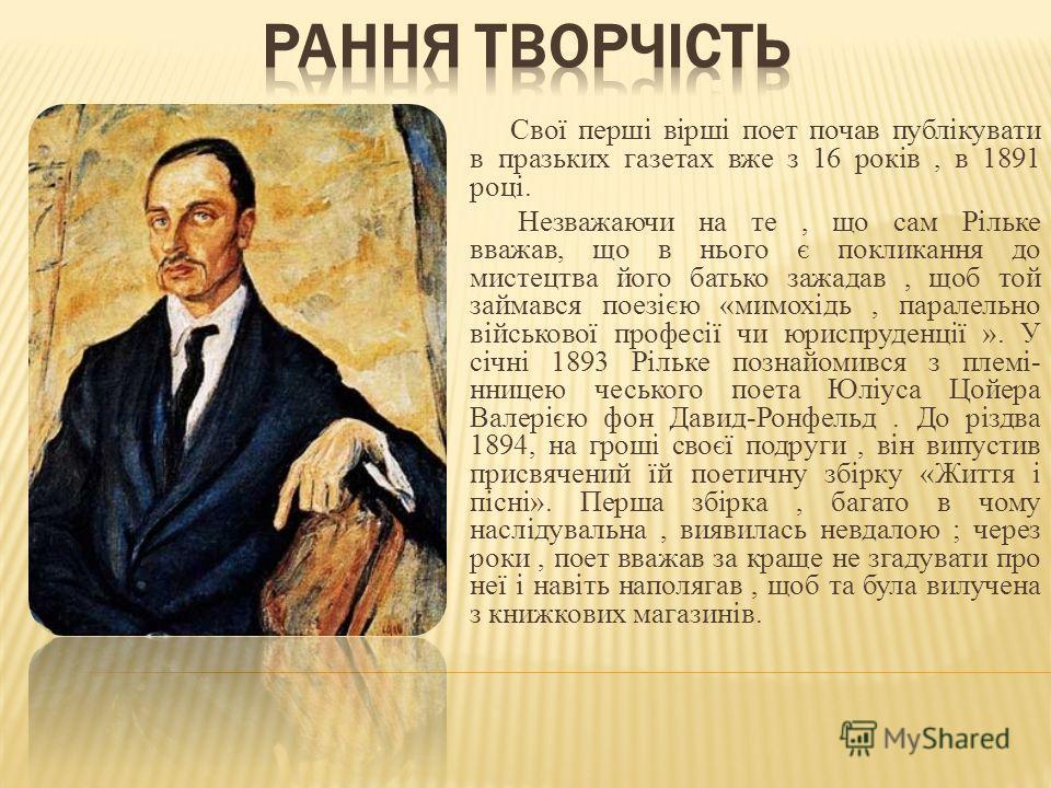 Свої перші вірші поет почав публікувати в празьких газетах вже з 16 років, в 1891 році. Незважаючи на те, що сам Рільке вважав, що в нього є покликання до мистецтва його батько зажадав, щоб той займався поезією «мимохідь, паралельно військової профес