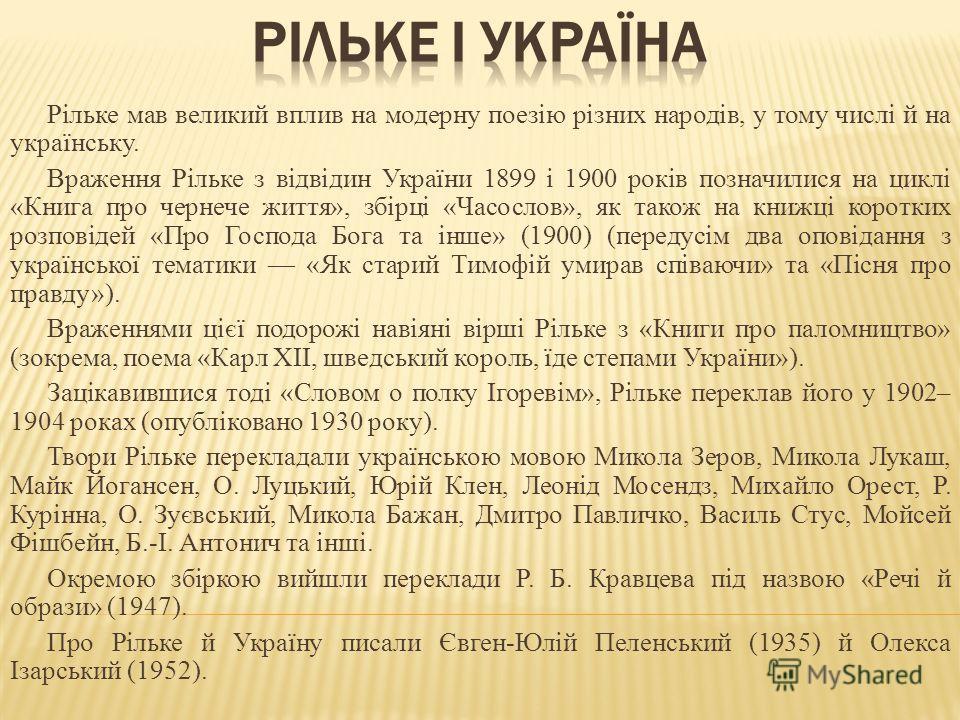 Рільке мав великий вплив на модерну поезію різних народів, у тому числі й на українську. Враження Рільке з відвідин України 1899 і 1900 років позначилися на циклі «Книга про чернече життя», збірці «Часослов», як також на книжці коротких розповідей «П