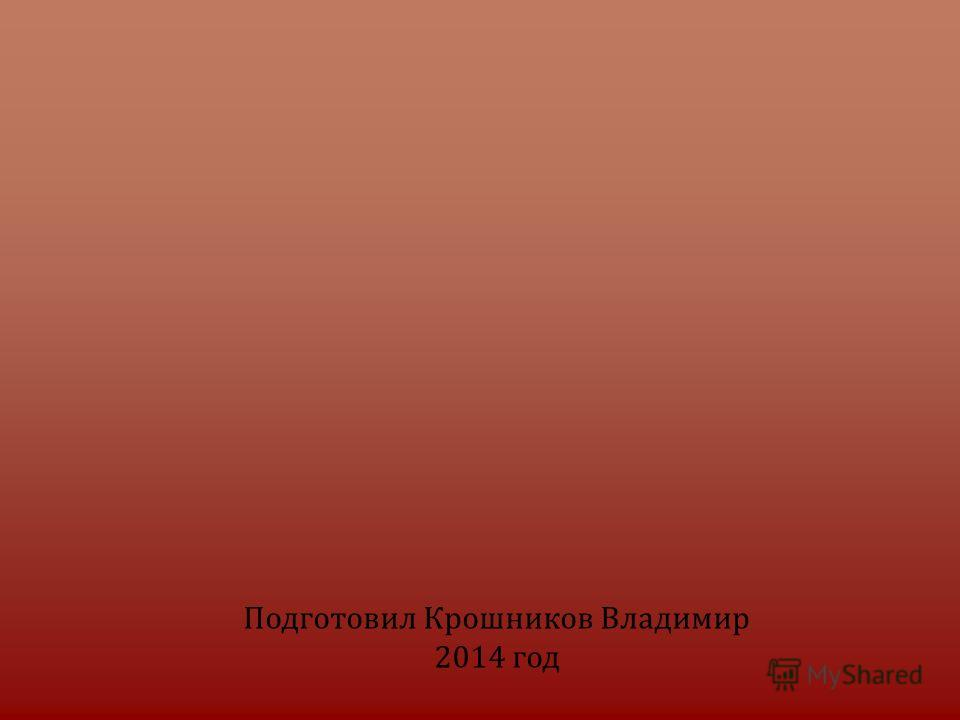 Подготовил Крошников Владимир 2014 год