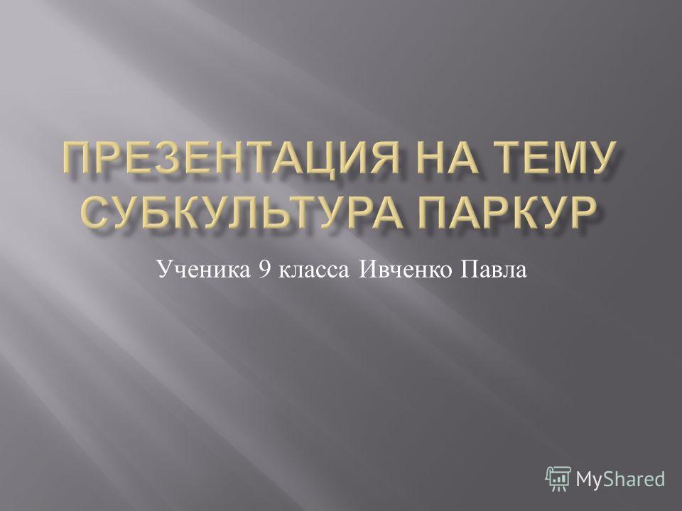 Ученика 9 класса Ивченко Павла