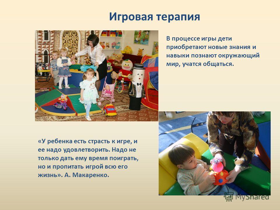 Игровая терапия В процессе игры дети приобретают новые знания и навыки познают окружающий мир, учатся общаться. «У ребенка есть страсть к игре, и ее надо удовлетворить. Надо не только дать ему время поиграть, но и пропитать игрой всю его жизнь». А. М