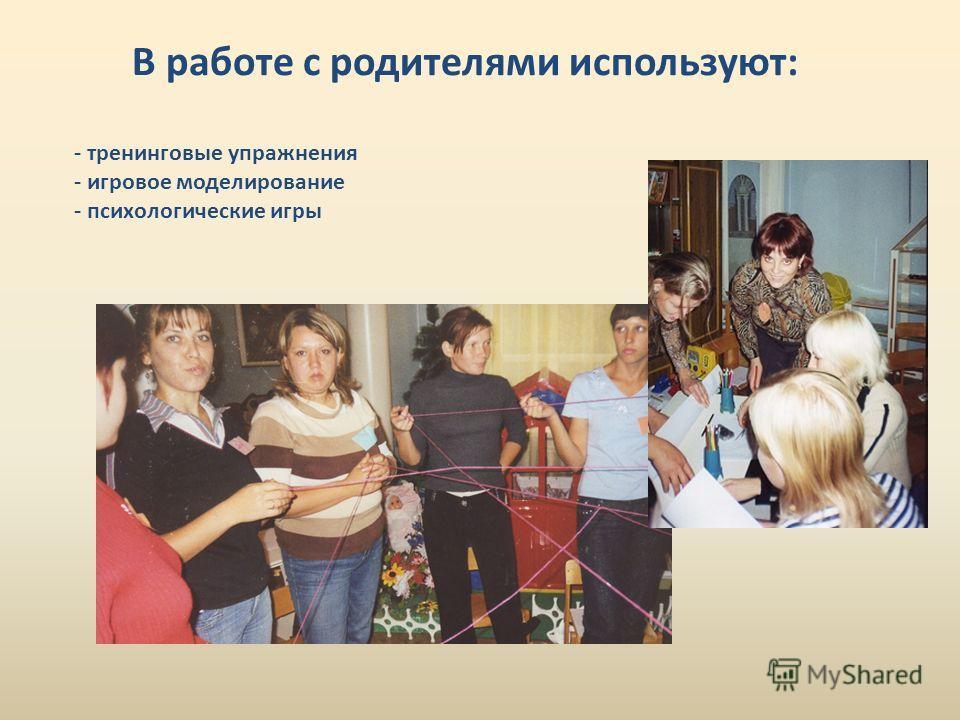В работе с родителями используют: - тренинговые упражнения - игровое моделирование - психологические игры