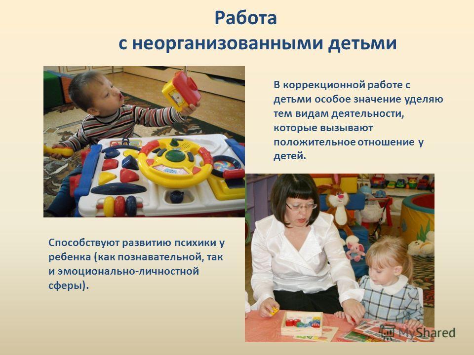 Работа с неорганизованными детьми В коррекционной работе с детьми особое значение уделяю тем видам деятельности, которые вызывают положительное отношение у детей. Способствуют развитию психики у ребенка (как познавательной, так и эмоционально-личност