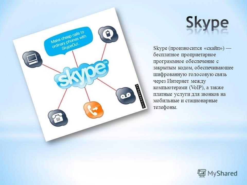 Skype (произносится «скайп») бесплатное проприетарное программное обеспечение с закрытым кодом, обеспечивающее шифрованную голосовую связь через Интернет между компьютерами (VoIP), а также платные услуги для звонков на мобильные и стационарные телефо