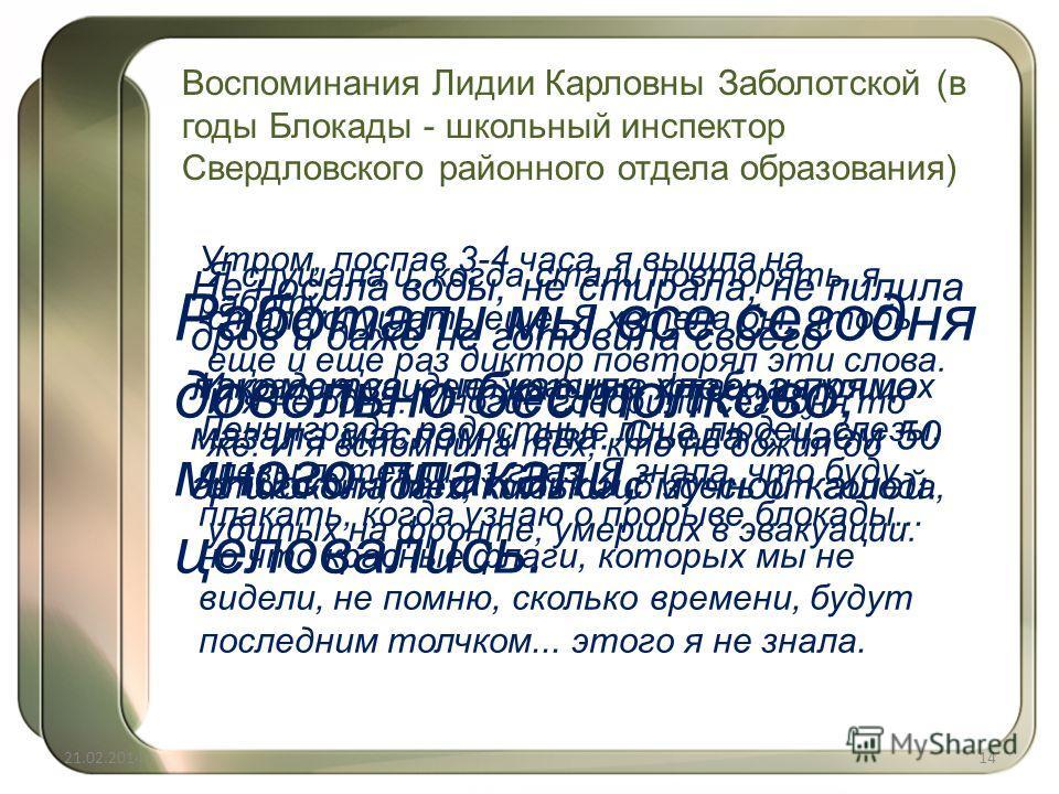 Воспоминания Лидии Карловны Заболотской (в годы Блокады - школьный инспектор Свердловского районного отдела образования) Я слушала и, когда стали повторять, я стала слушать еще. Я хотела бы, чтобы еще и еще раз диктор повторял эти слова. И я не одна.