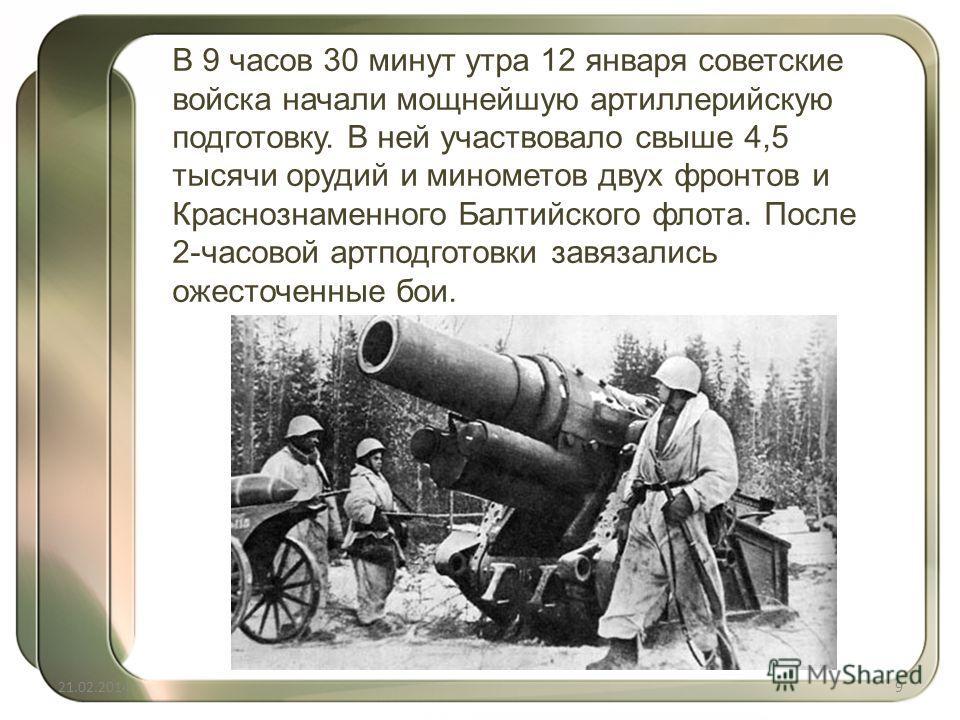 В 9 часов 30 минут утра 12 января советские войска начали мощнейшую артиллерийскую подготовку. В ней участвовало свыше 4,5 тысячи орудий и минометов двух фронтов и Краснознаменного Балтийского флота. После 2-часовой артподготовки завязались ожесточен