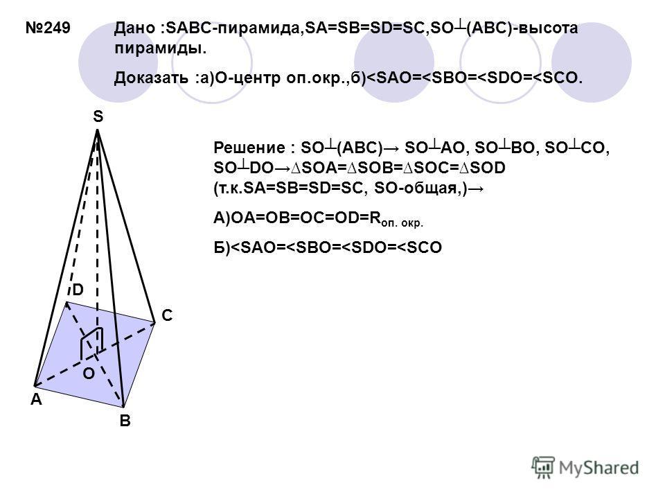 249 S A B C D O Дано :SABC-пирамида,SA=SB=SD=SC,SO(ABC)-высота пирамиды. Доказать :а)O-центр оп.окр.,б)