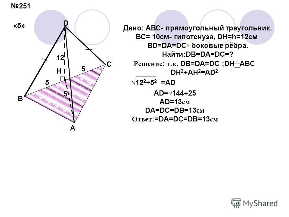 H 5 5 5 12 D A B C Дано: АВС- прямоугольный треугольник. ВС= 10см- гипотенуза, DH=h=12см BD=DA=DC- боковые рёбра. Найти:DB=DA=DC=? Решение : т. к. DB=DA=DC ;DH ABC DH 2 +AH 2 =AD 2 12 2 +5 2 =AD AD= 144+25 AD=13 см DA=DC=DB=13 см Ответ :=DA=DC=DB=13