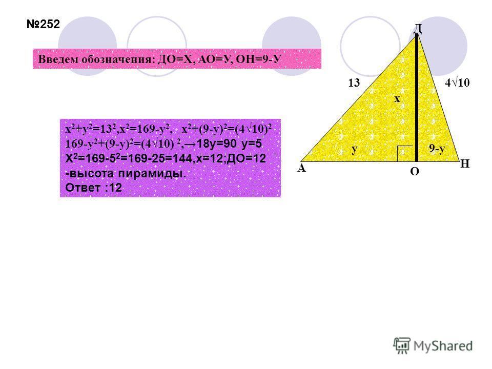 х 2 +у 2 =13 2,х 2 =169-у 2, х 2 +(9-у) 2 =(410) 2 169-у 2 +(9-у) 2 =(410) 2, 18у=90 у=5 Х 2 =169-5 2 =169-25=144,х=12;ДО=12 -высота пирамиды. Ответ :12 х у9-у 13410 O A H Д Введем обозначения: ДО=Х, АО=У, ОН=9-У 252