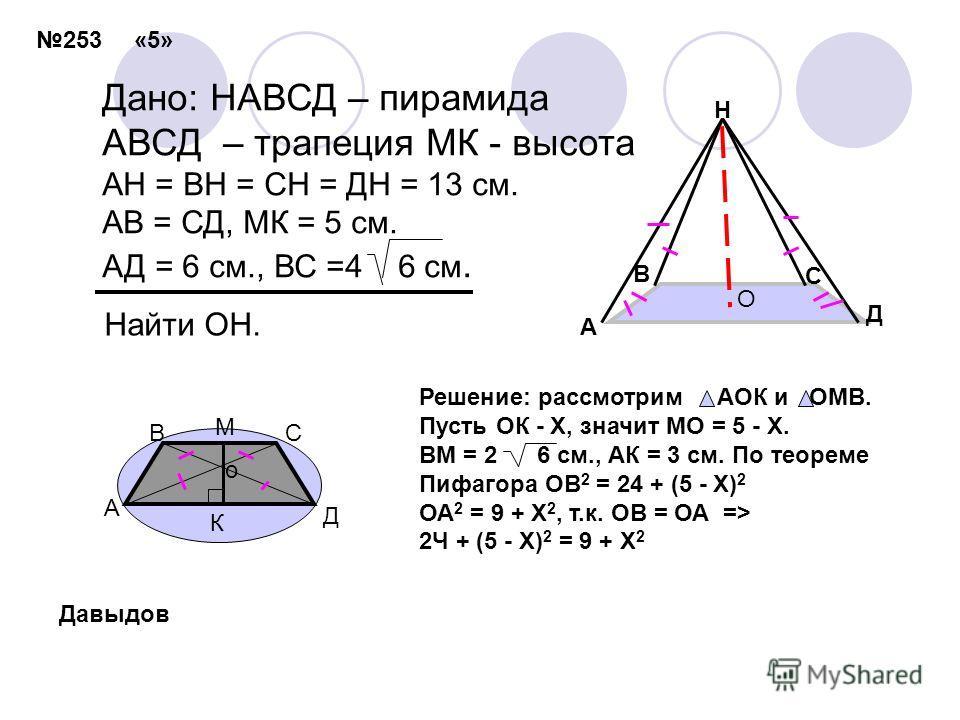 Дано: НАВСД – пирамида АВСД – трапеция МК - высота АН = ВН = СН = ДН = 13 см. АВ = СД, МК = 5 см. АД = 6 см., ВС =4 6 см. Найти ОН. А С Д Н О В В К Д С А о М Решение: рассмотрим АОК и ОМВ. Пусть ОК - Х, значит МО = 5 - Х. ВМ = 2 6 см., АК = 3 см. По