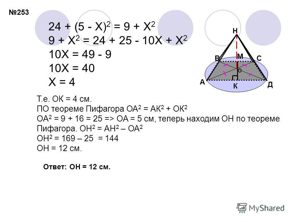 24 + (5 - X) 2 = 9 + X 2 9 + X 2 = 24 + 25 - 10X + X 2 10X = 49 - 9 10X = 40 X = 4 Т.е. ОК = 4 см. ПО теореме Пифагора ОА 2 = АК 2 + ОК 2 OA 2 = 9 + 16 = 25 => OA = 5 см, теперь находим ОН по теореме Пифагора. ОН 2 = АН 2 – ОА 2 OH 2 = 169 – 25 = 144