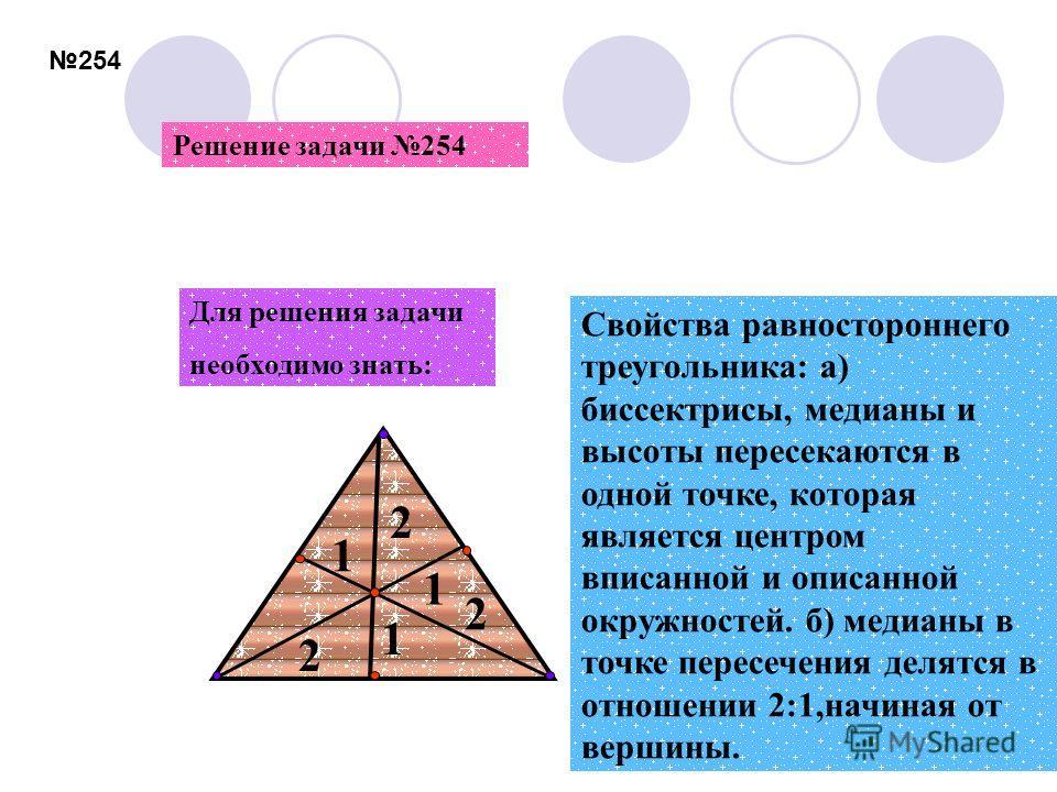 254 Свойства равностороннего треугольника: а) биссектрисы, медианы и высоты пересекаются в одной точке, которая является центром вписанной и описанной окружностей. б) медианы в точке пересечения делятся в отношении 2:1,начиная от вершины. Для решения