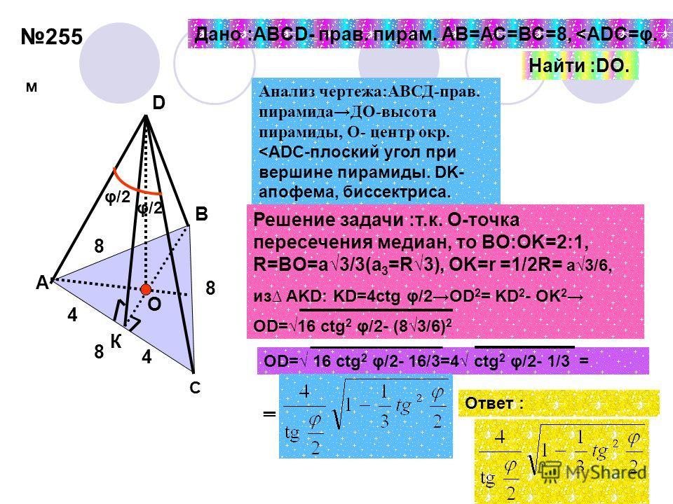 255 8 8 8 4 4 φ/2 О К А В C D Дано :ABCD- прав. пирам. АВ=АС=ВС=8,
