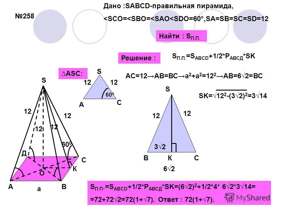 258 60 0 12 S П.П. =S ABCD +1/2*P АВСД *SK a АВ С Д О S К 12 60 0 ASC: AC=12АВ=ВСa 2 +a 2 =12 2 АВ=62=ВС А С S Решение : ВС S 12 6262 К 32 SK =12 2 -(32) 2 =314 S П.П.=S ABCD +1/2*P АВСД *SK=(62) 2 +1/2*4* 62*314= =72+722 = 72(1+7). Ответ : 72(1+7).