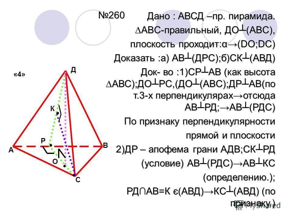 260 Дано : АВСД –пр. пирамида. ABC-правильный, ДО(ABC),ABC-правильный, ДО(ABC), плоскость проходит:α(DO;DC) Доказать :а) АВ(ДРС);б)СК(АВД) Док- во :1)СРАВ (как высотаАВС);ДОРС,(ДО(ABC);ДРАВ(по т.3-х перпендикулярахотсюда АВРД;АВ(РДС) По признаку перп